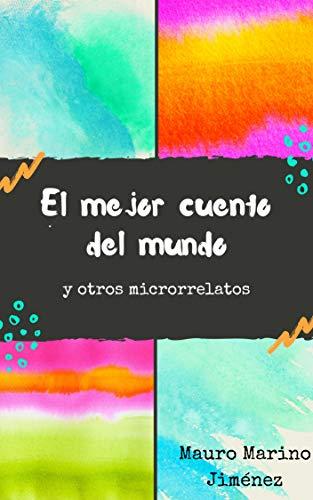Amazon Com El Mejor Cuento Del Mundo Y Otros Microrrelatos Spanish Edition Ebook Marino Jiménez Mauro Cangalaya Sevillano Luis Miguel Kindle Store