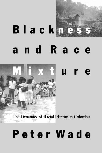 Blackness and Race Mixture: The Dynamics of Racial Identity in Colombia (Johns Hopkins Studies in Atlantic History and C