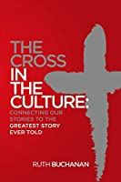 The Cross in the Culture: Connecting Our Stories to the Greatest Story Ever Told
