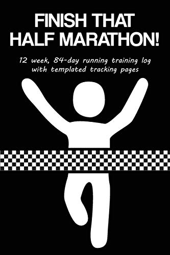 Finish That Half Marathon!: 12 Week, 84-Day Running Training Log with Templated Tracking Pages