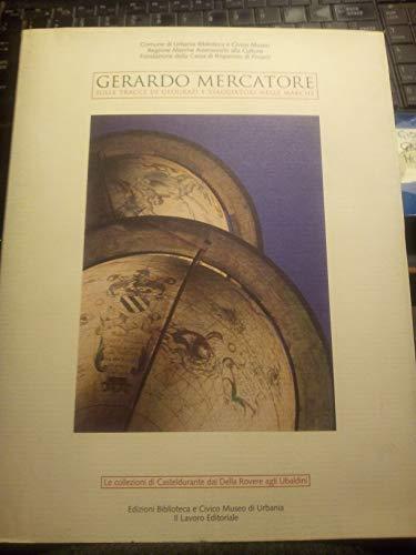 GERARDO MERCATORE. Sulle tracce di geografi e viaggiatori nelle Marche. Le collezioni di Casteldurante dai Della Rovere agli Ubaldini.