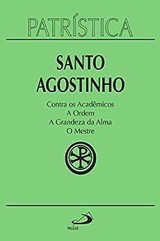 Patrística - Contra os Acadêmicos: A Ordem - A grandeza da Alma - O Mestre por [Santo Agostinho]