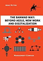 The BANWAD Way: Beyond Agile, New Work and Digitalization: Management-Compass