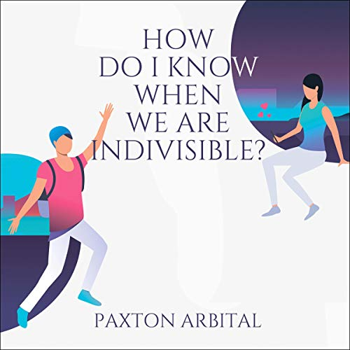How Do I Know When We Are Indivisible? Audiobook By Paxton Arbital cover art