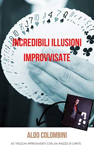 Incredibili Illusioni Improvvisate : 35 trucchi improvvisati con un mazzo di carte