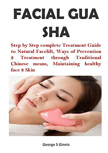 FACIAL GUA SHA: Step by Step complete Treatment Guide to Natural Facelift, Ways of Prevention $ Treatment through Traditional Chinese means, Maintaining healthy face $ Skin (English Edition)