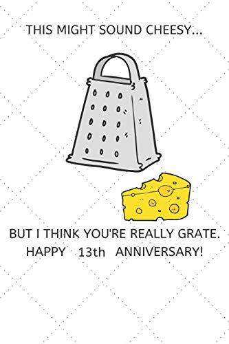 This Might Sound Cheesy But I Think You're Really Grate Happy 13th Anniversary: 13 Year Old Anniversary Gift Journal / Notebook / Diary / Unique Greeting Card Alternative