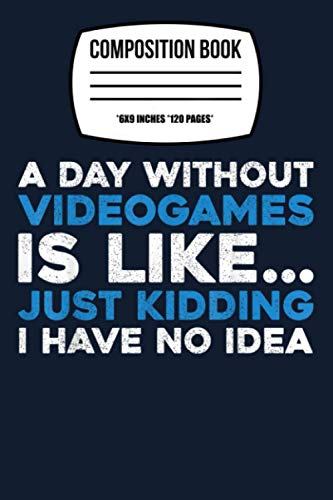 """Composition Notebook: A Day Without Videogames Is Like Just Kidding I Have No Idea 120 Wide Lined Pages - 6"""" x 9"""" - Planner, Journal, College Ruled Notebook, Diary for Women, Men, Teens, and Children"""
