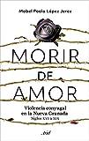 Morir de amor: Violencia conyugal en la Nueva Granada. Siglos XVI a XIX