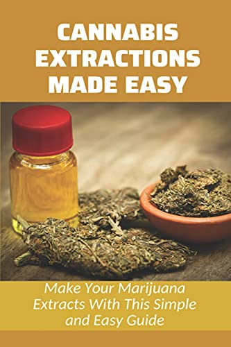 Cannabis Extractions Made Easy: Make Your Marijuana Extracts With This Simple and Easy Guide: The Pros And Cons Of Ethanol For Cannabis Extraction