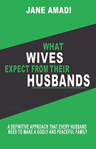 What Wives Expect From Their Husbands: A Definitive Approach That Every Husband Need To Make A Godly And Peaceful Family