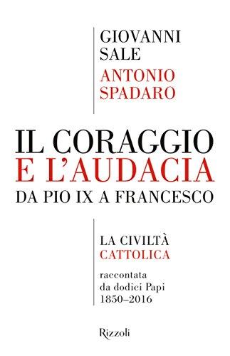 Il coraggio e l'audacia. Da Pio IX a Francesco. «La Civiltà Cattolica» raccontata da dodici Papi 1850-2016