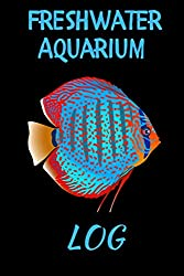 Freshwater Aquarium Log: Customized Aquarium Logging Book, Great For Tracking, Scheduling Routine Maintenance, Including Water Chemistry And Fish Health. Blank Lined (6x9 120 Pages)
