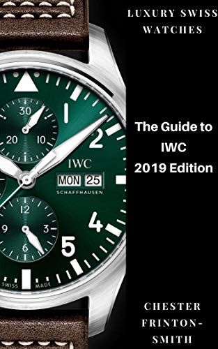 The Guide to IWC 2019 Edition: International Watch Company Schaffhausen. LUXURY SWISS WATCHES. (English Edition)