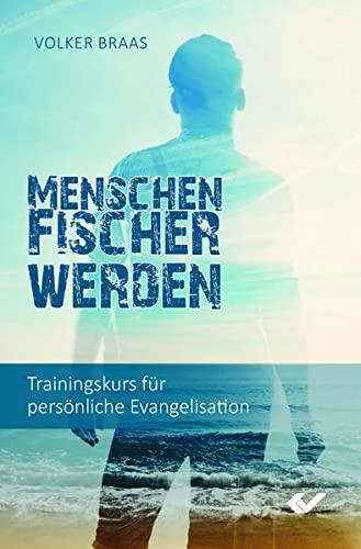 Menschenfischer werden: Trainingskurs für persönliche Evangelisation