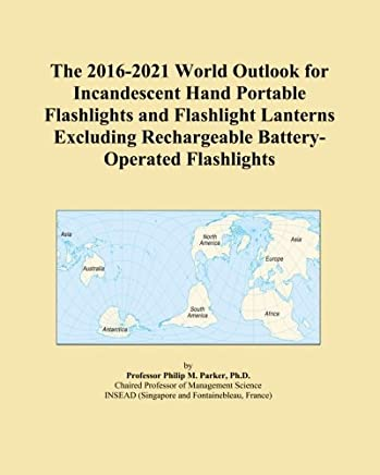 The 2016-2021 World Outlook for Incandescent Hand Portable Flashlights and Flashlight Lanterns Excluding Rechargeable Battery-Operated Flashlights