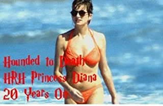 Hounded to Death - HRH Princess Diana: 20 Years On