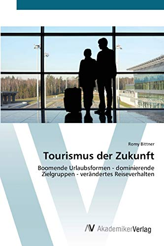 Tourismus der Zukunft: Boomende Urlaubsformen - dominierende Zielgruppen - verändertes Reiseverhalten