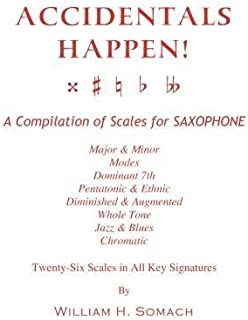 ACCIDENTALS HAPPEN! A Compilation of Scales for Saxophone Twenty-Six Scales in All Key Signatures: Major & Minor, Modes, Dominant 7th, Pentatonic & ... Whole Tone, Jazz & Blues, Chromatic