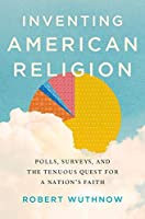 Inventing American Religion: Polls, Surveys, and the Tenuous Quest for a Nation's Faith