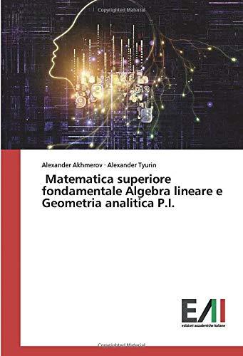 Matematica superiore fondamentale Algebra lineare e Geometria analitica P.I. (Italian Edition)