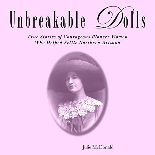 Unbreakable Dolls: Eight, True Stories of Courageous Pioneer Women Who Helped Settle Northern Arizona audiobook cover art