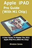 Apple iPad Pro (With M1 Chip) Guide: A User Guide to Master the 2021 Apple iPad Pro (With M1 Chip)