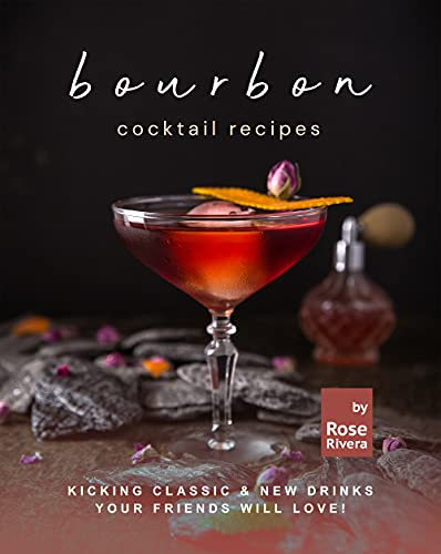 Bourbon Cocktail Recipes: Kicking Classic & New Drinks Your Friends Will Love! (English Edition)