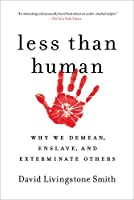 Less Than Human: Why We Demean, Enslave, and Exterminate Others by David Livingstone Smith(2012-02-28)