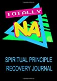 Totally NA Spiritual Principle Recovery Journal: A Daily Reflection Meditations Guide - for Recovering Addicts - NA AA 12 Steps of Recovery Workbook - Anonymous Program Gift