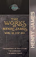 The Works of Henry James, Vol. 18 (of 24): The Madonna of the Future; The Marriages; The Middle Years (Moon Classics)