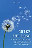 Grief and Loss: Stories About Death and Dying, Grief and Bereavement