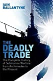 The Deadly Trade: The Complete History of Submarine Warfare From Archimedes to the Present - Iain Ballantyne