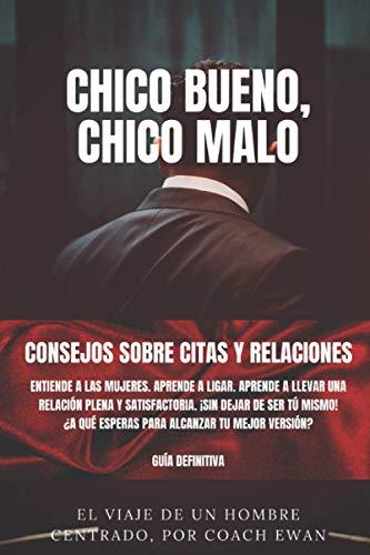CHICO BUENO, CHICO MALO: CONSEJOS SOBRE CITAS Y RELACIONES: Entiende a las mujeres. Aprende a ligar. Aprende a llevar una relación plena y ... alcanzar tu mejor versión? La guía definitiva