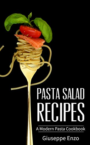 Pasta Salad Recipes: A Modern Pasta Cookbkook - The Ultimate Healthy Guide for Fusilli, Spaghetti, Tortellini and Noodles with Creamy Tomato Sauce (English Edition)