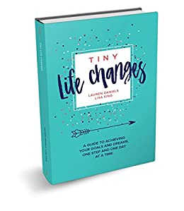 TINY LIFE CHANGES: A GUIDE TO ACHIEVING YOUR GOALS AND DREAMS ONE STEP AND ONE DAY AT A TIME by [Lauren Daniels, Lisa King]