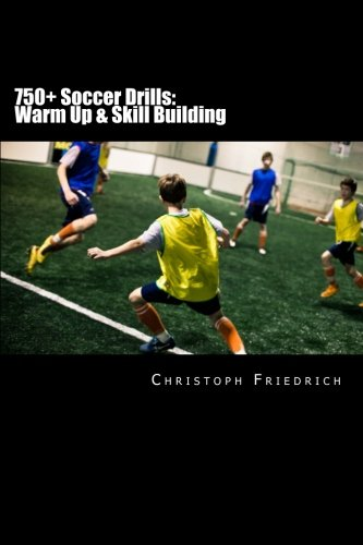 750+ Soccer Drills: Warm Up & Skill Building: Soccer Football Practice Drills For Youth Coaching & Skills Training (Youth Soccer Coaching Drills Guide, Band 1)