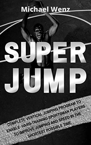 SUPER JUMP: complete vertical jumping program: Enable hard-training sportsman players to improve jumping and speed in the shortest possible time