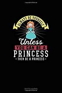 Always Be Yourself Unless You Can Be A Princess Then Be A Princess: Quotes Journal