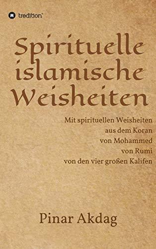 Spirituelle islamische Weisheiten: Mit spirituellen Weisheiten aus dem Koran, von Mohammed, von Rumi und von den vier großen Kalifen