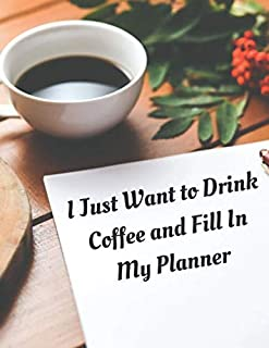 I Just Want to Drink Coffee and Fill In My Planner: Coffee and Planner Calendar and To Do List Tracker 8.5 x 11 90 pages