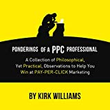Ponderings of a PPC Professional: A Collection of Philosophical, Yet Practical, Observations to Help You Win at Pay-Per-Click Marketing