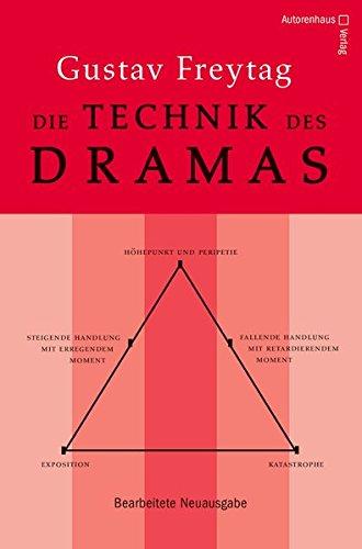 Die Technik des Dramas: Bearbeitete Neuausgabe des Grundlagenwerks für Theater-, Hörspiel- und Drehbuch- und Romanautoren