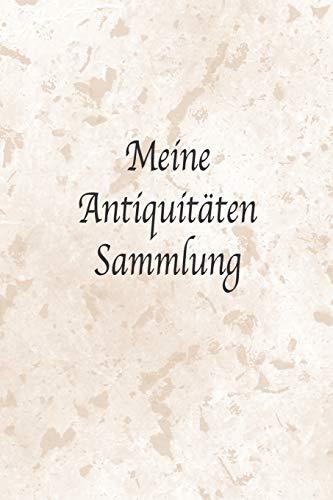 Meine Antiquitäten Sammlung: Wunderbar als Notizbuch Zubehör zum Ausfüllen für jeden Sammler, Käufer oder Verkäufer von Antiken Gegenständen