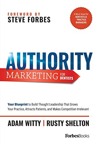 Authority Marketing for Dentists: Your Blueprint to Build Thought Leadership That Grows Your Practice, Attracts Patients, and Makes Competition Irrelevant