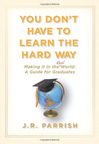 You Don't Have to Learn the Hard Way: Making It in the Real World: A Guide for Graduates