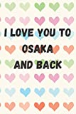 I Love You To Osaka And Back: perfect gift idea for everyone born in Osaka - Travel Journal, Graduation Gift, Teacher Gifts - People Who Loves To Traveling to Osaka (Travel Journals)