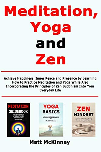 Meditation, Yoga and Zen: Achieve Happiness, Inner Peace and Presence by Learning How to Practice Meditation and Yoga While Also Incorporating the Principles of Zen Buddhism Into Your Everyday Life
