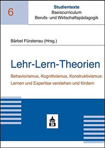 Lehr-Lern-Theorien: Behaviorismus, Kognitivismus, Konstruktivismus: Lernen und Expertise verstehen und fördern (Studientexte Basiscurriculum Berufs- und Wirtschaftspädagogik)