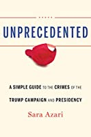 Unprecedented: A Simple Guide to the Crimes of the Trump Campaign and Presidency